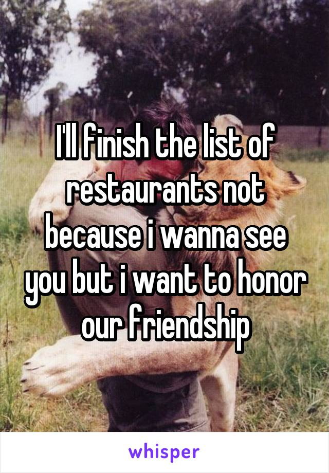 I'll finish the list of restaurants not because i wanna see you but i want to honor our friendship