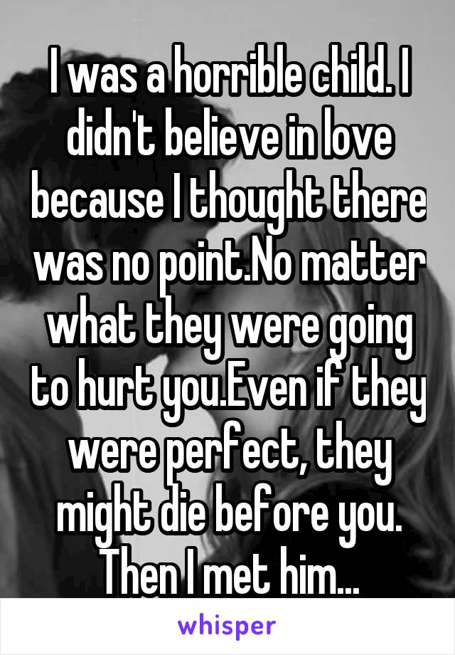 I was a horrible child. I didn't believe in love because I thought there was no point.No matter what they were going to hurt you.Even if they were perfect, they might die before you. Then I met him...