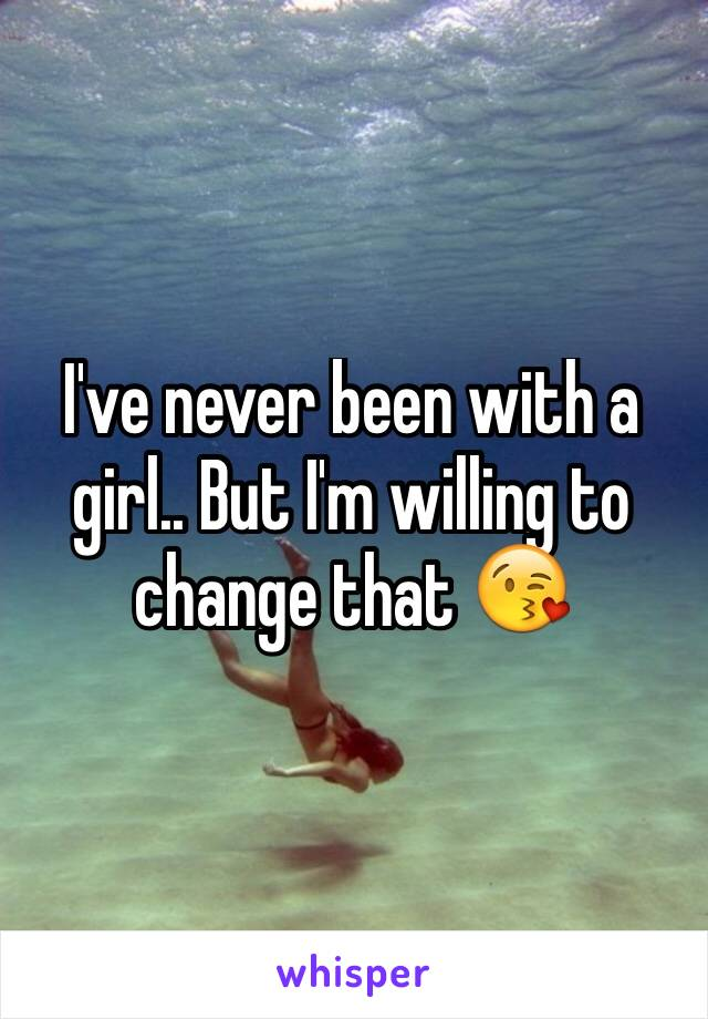 I've never been with a girl.. But I'm willing to change that 😘