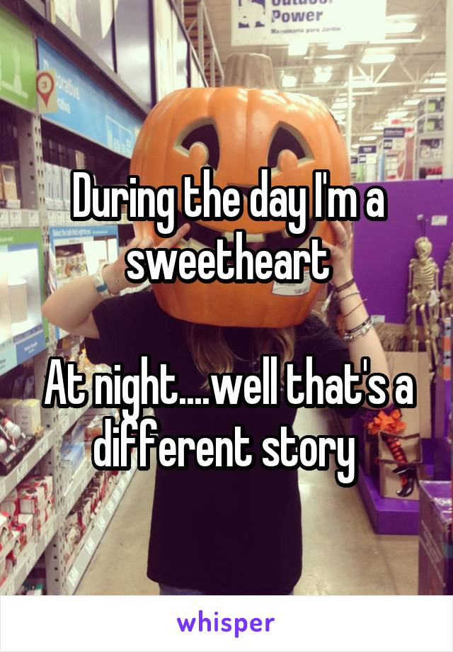 During the day I'm a sweetheart  At night....well that's a different story