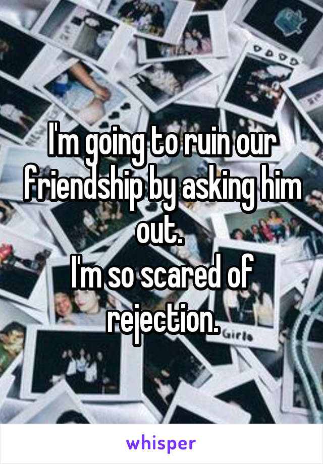 I'm going to ruin our friendship by asking him out.  I'm so scared of rejection.