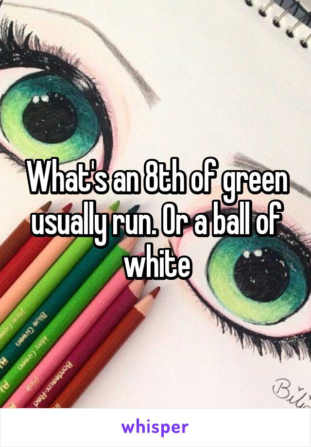 What's an 8th of green usually run. Or a ball of white