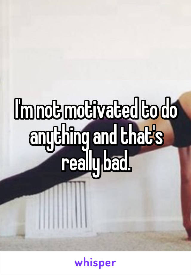 I'm not motivated to do anything and that's really bad.