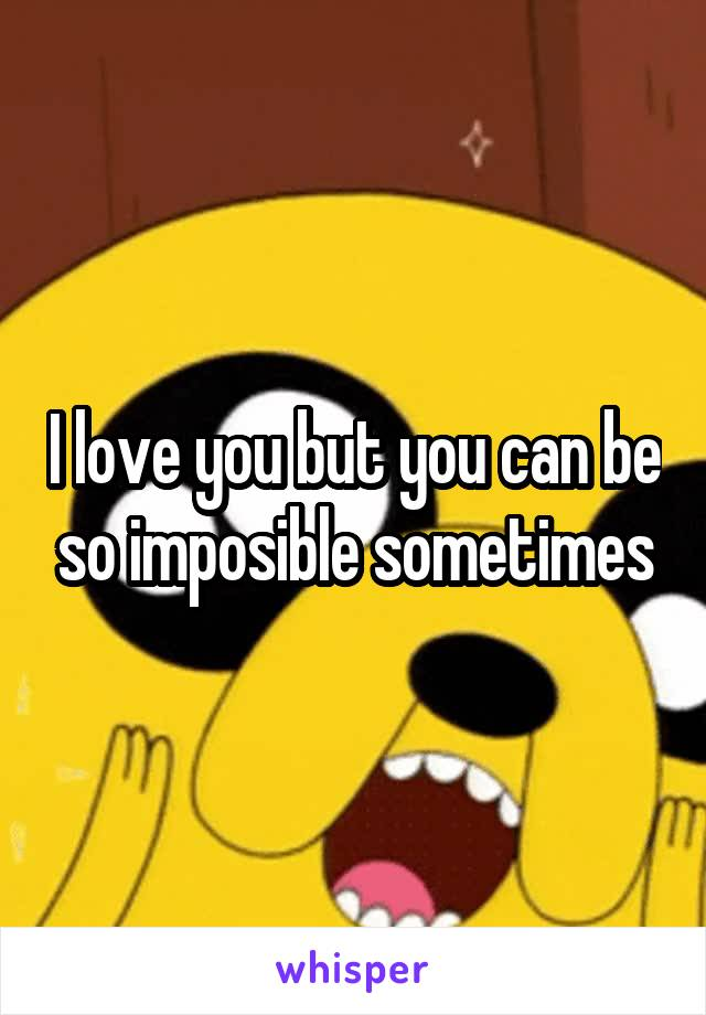 I love you but you can be so imposible sometimes