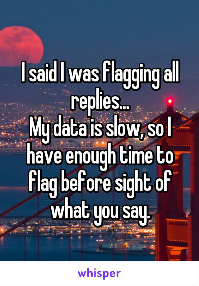 I said I was flagging all replies... My data is slow, so I have enough time to flag before sight of what you say.
