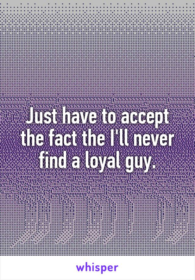 Just have to accept the fact the I'll never find a loyal guy.