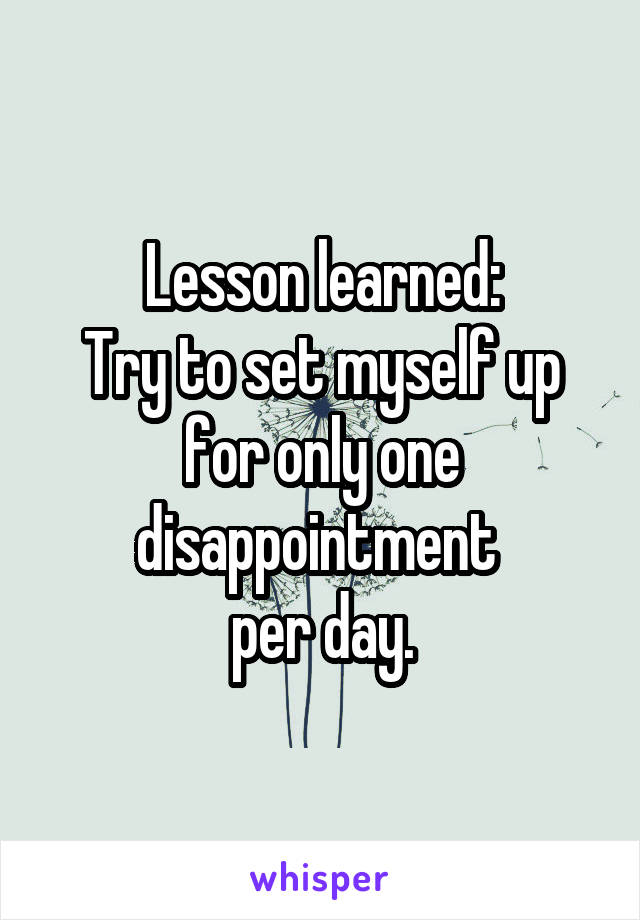Lesson learned: Try to set myself up for only one disappointment  per day.