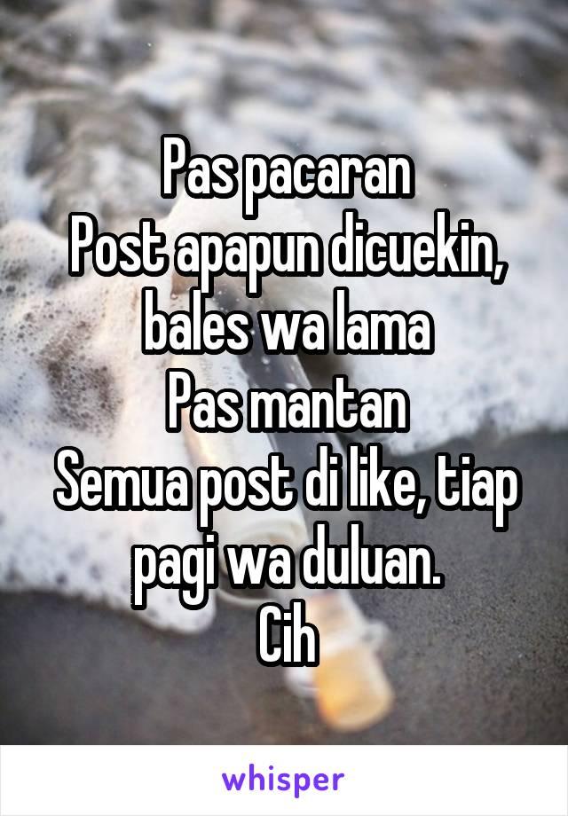 Pas pacaran Post apapun dicuekin, bales wa lama Pas mantan Semua post di like, tiap pagi wa duluan. Cih