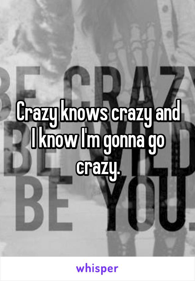 Crazy knows crazy and I know I'm gonna go crazy.