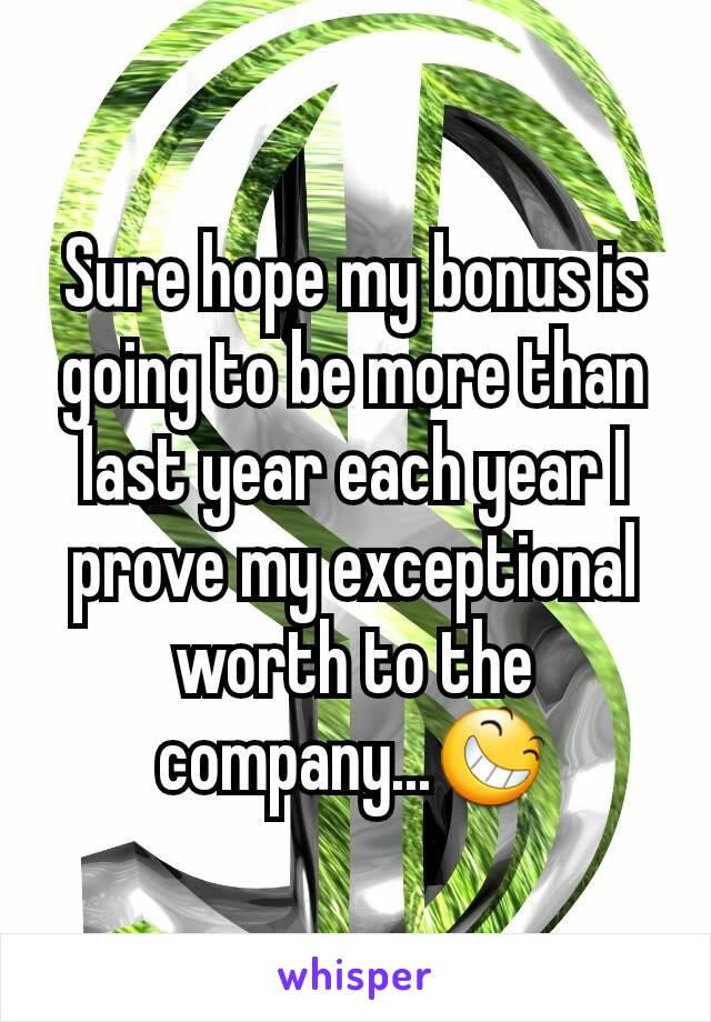 Sure hope my bonus is going to be more than last year each year I prove my exceptional worth to the company...😆