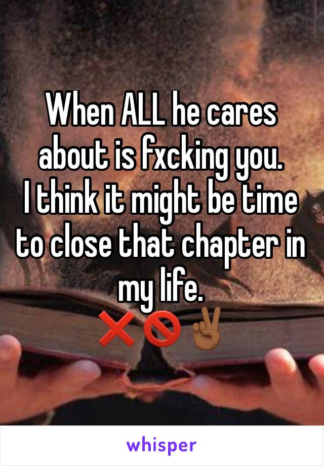 When ALL he cares about is fxcking you.  I think it might be time to close that chapter in my life. ❌🚫✌🏾️