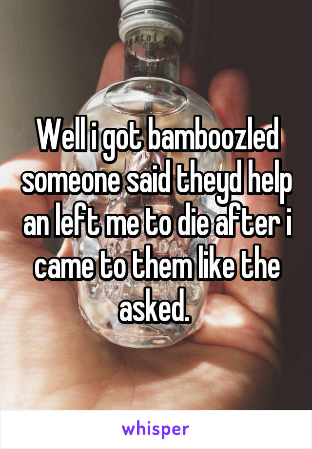 Well i got bamboozled someone said theyd help an left me to die after i came to them like the asked.