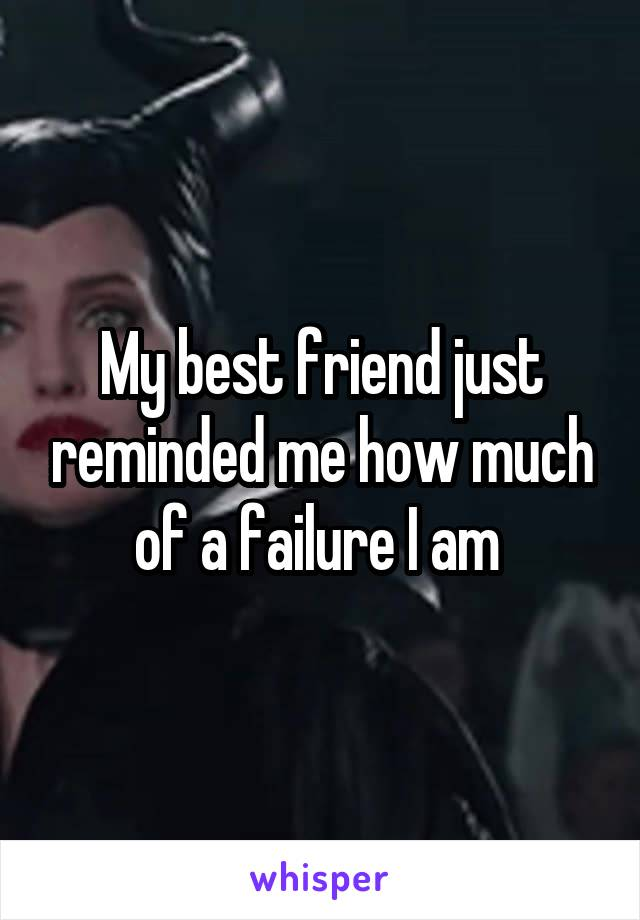 My best friend just reminded me how much of a failure I am