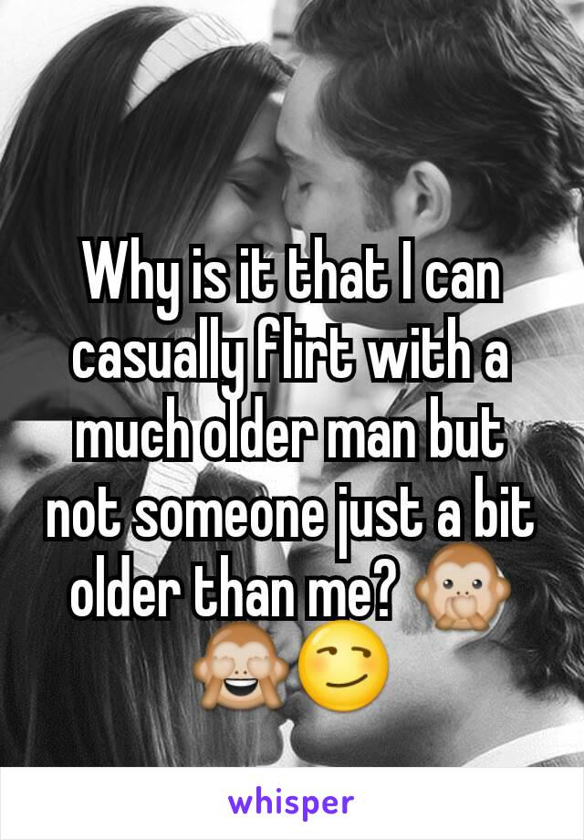 Why is it that I can casually flirt with a much older man but not someone just a bit older than me? 🙊🙈😏