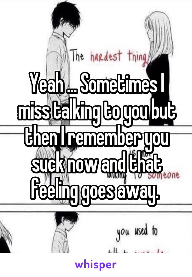Yeah ... Sometimes I miss talking to you but then I remember you suck now and that feeling goes away.