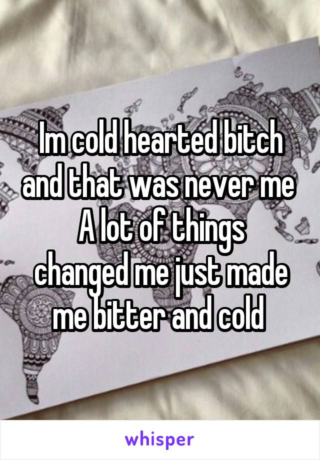 Im cold hearted bitch and that was never me  A lot of things changed me just made me bitter and cold