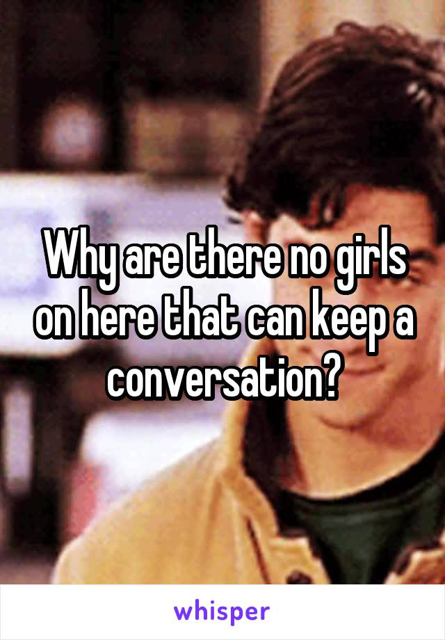 Why are there no girls on here that can keep a conversation?