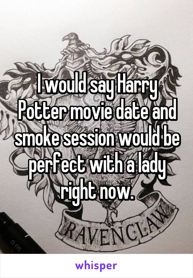 I would say Harry Potter movie date and smoke session would be perfect with a lady right now.