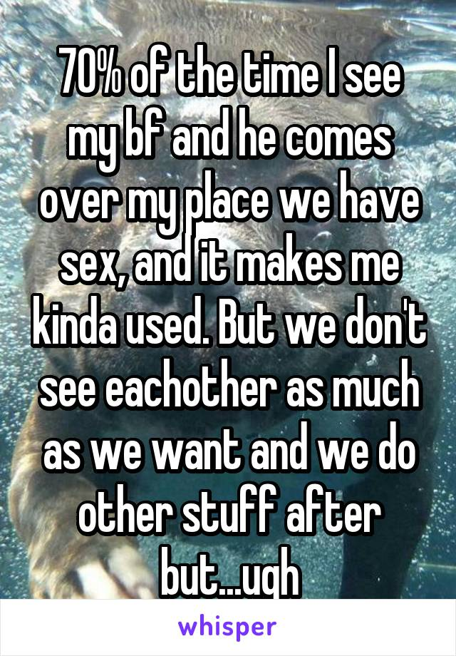 70% of the time I see my bf and he comes over my place we have sex, and it makes me kinda used. But we don't see eachother as much as we want and we do other stuff after but...ugh