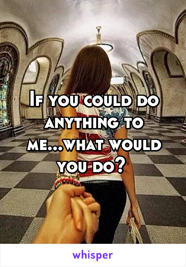 If you could do anything to me...what would you do?