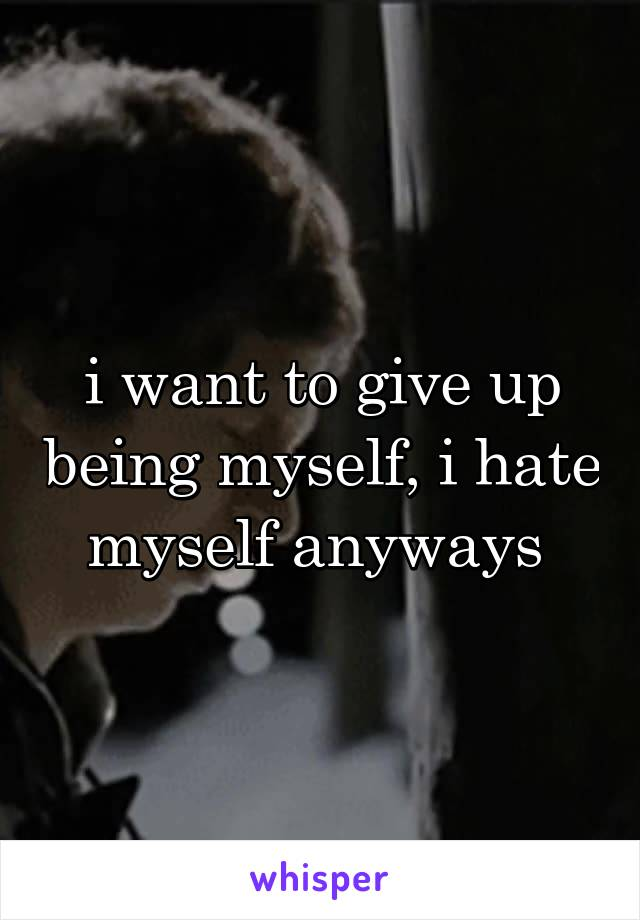i want to give up being myself, i hate myself anyways