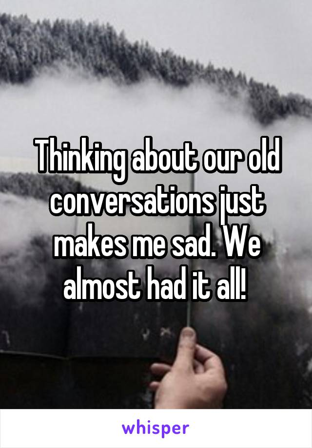 Thinking about our old conversations just makes me sad. We almost had it all!