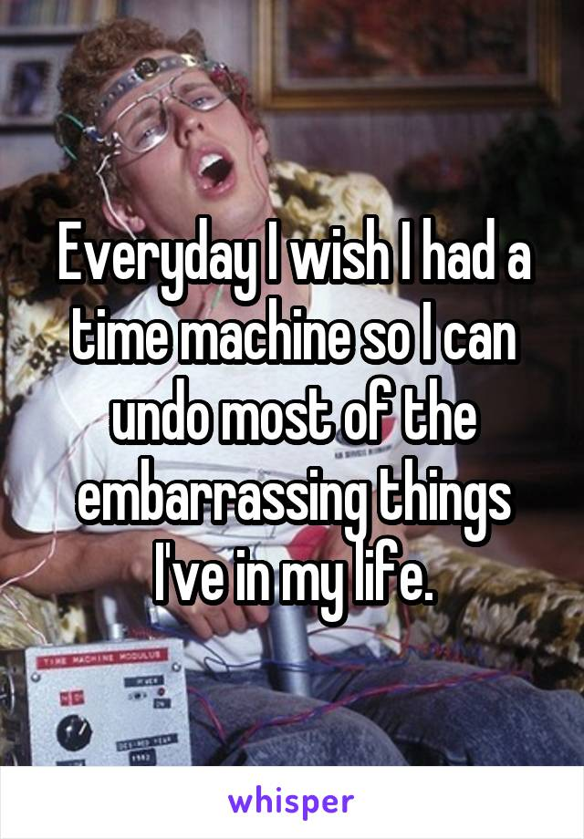 Everyday I wish I had a time machine so I can undo most of the embarrassing things I've in my life.