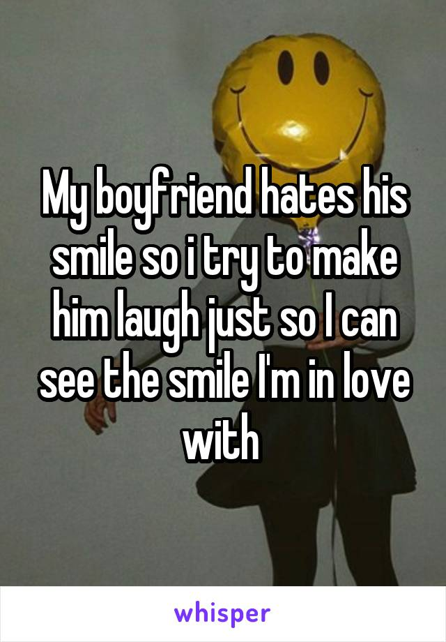 My boyfriend hates his smile so i try to make him laugh just so I can see the smile I'm in love with
