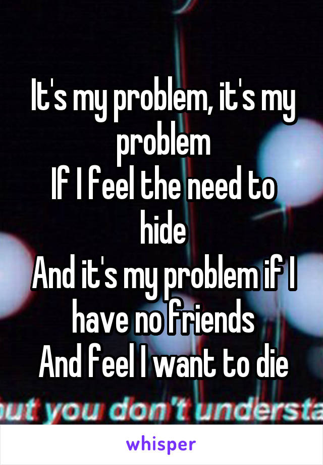 It's my problem, it's my problem If I feel the need to hide And it's my problem if I have no friends And feel I want to die