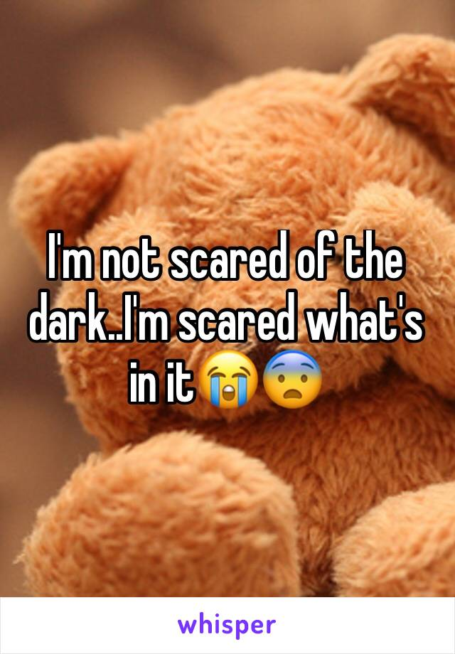 I'm not scared of the dark..I'm scared what's in it😭😨