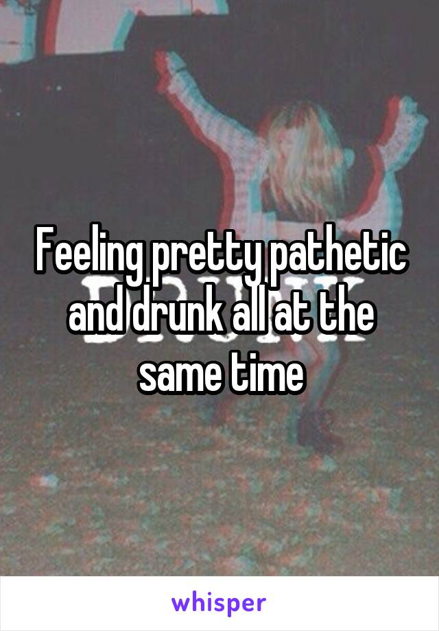 Feeling pretty pathetic and drunk all at the same time