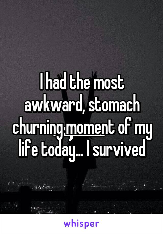 I had the most awkward, stomach churning moment of my life today... I survived