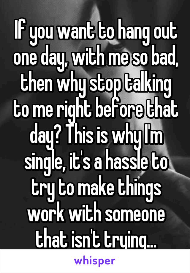 If you want to hang out one day, with me so bad, then why stop talking to me right before that day? This is why I'm single, it's a hassle to try to make things work with someone that isn't trying...
