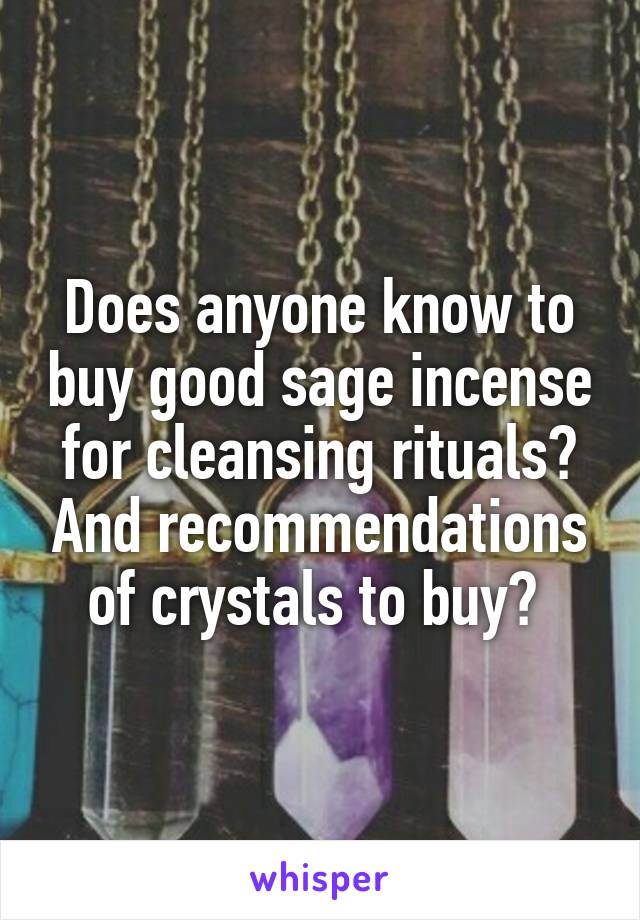 Does anyone know to buy good sage incense for cleansing rituals? And recommendations of crystals to buy?
