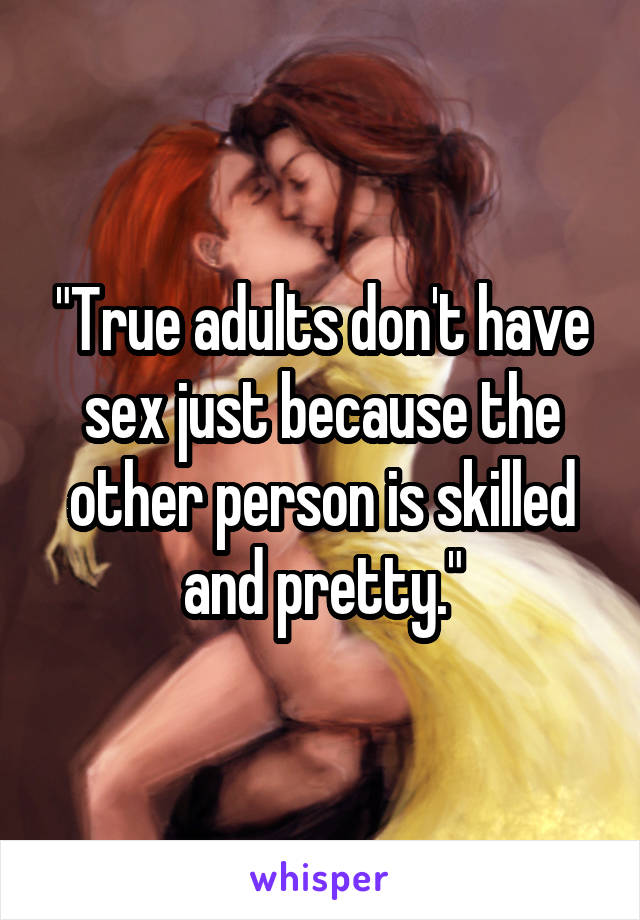 """""""True adults don't have sex just because the other person is skilled and pretty."""""""