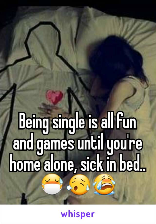 Being single is all fun and games until you're home alone, sick in bed.. 😷😥😭