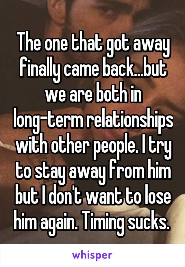 The one that got away finally came back...but we are both in long-term relationships with other people. I try to stay away from him but I don't want to lose him again. Timing sucks.