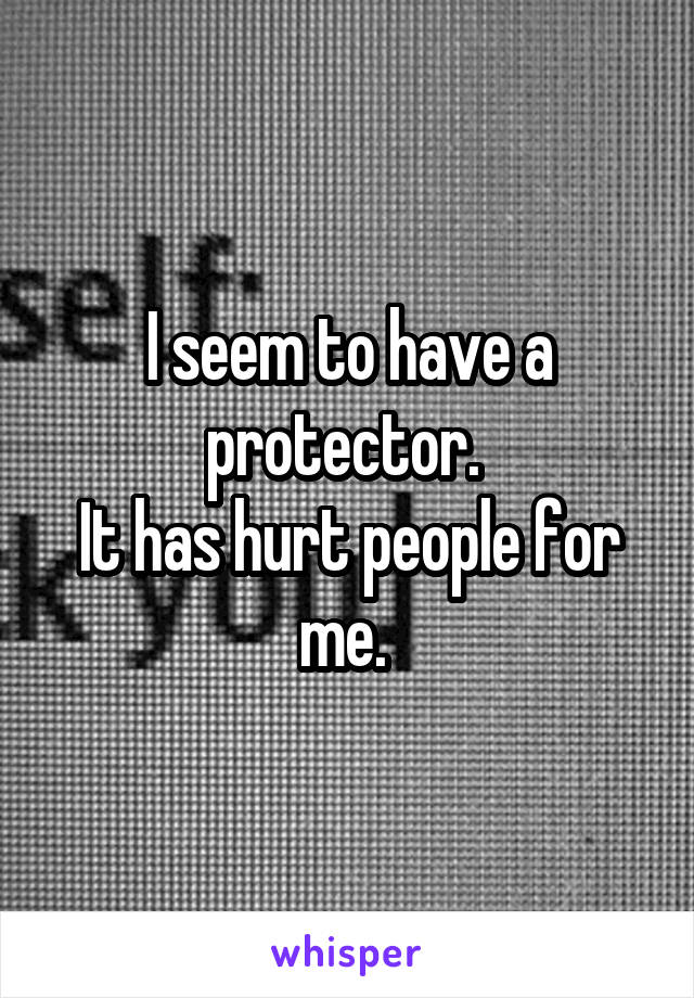 I seem to have a protector.  It has hurt people for me.