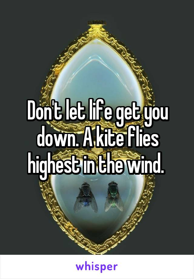 Don't let life get you down. A kite flies highest in the wind.