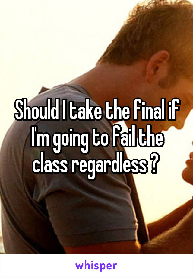 Should I take the final if I'm going to fail the class regardless ?