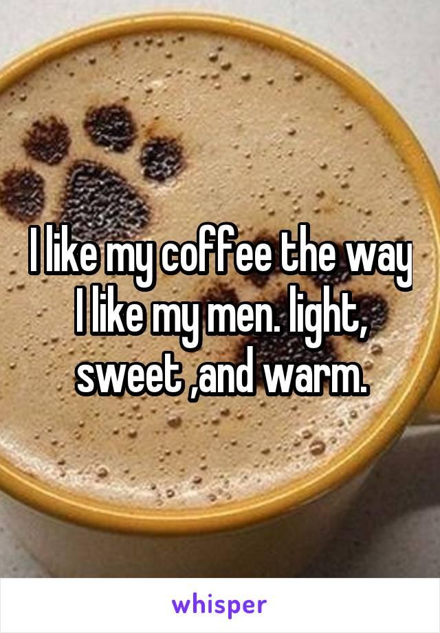 I like my coffee the way I like my men. light, sweet ,and warm.