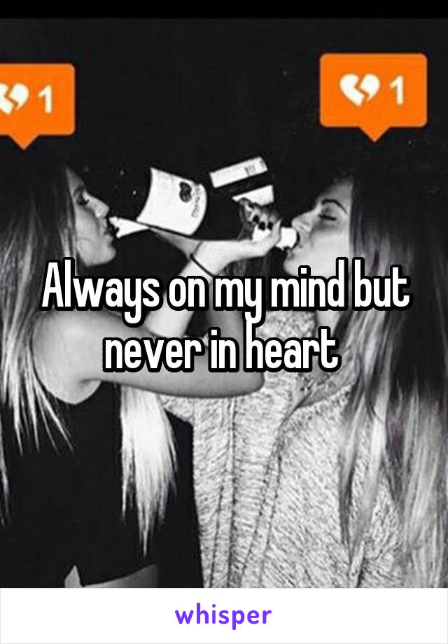 Always on my mind but never in heart