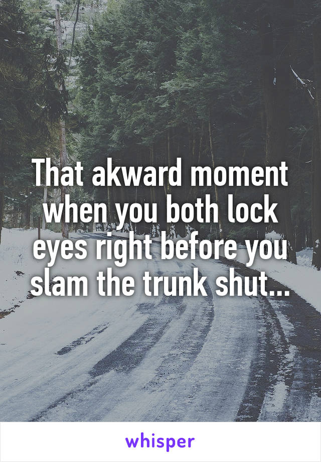 That akward moment when you both lock eyes right before you slam the trunk shut...