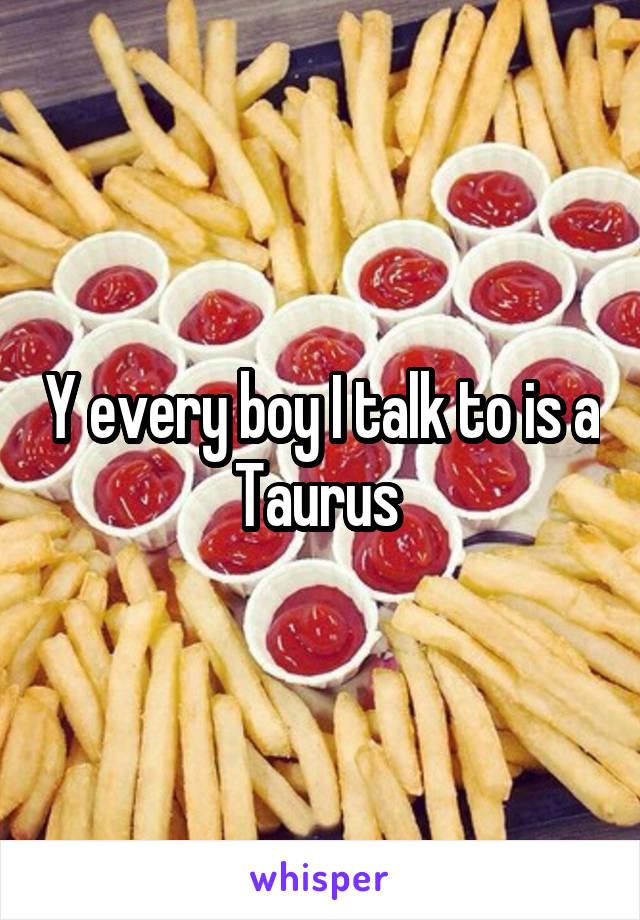 Y every boy I talk to is a Taurus