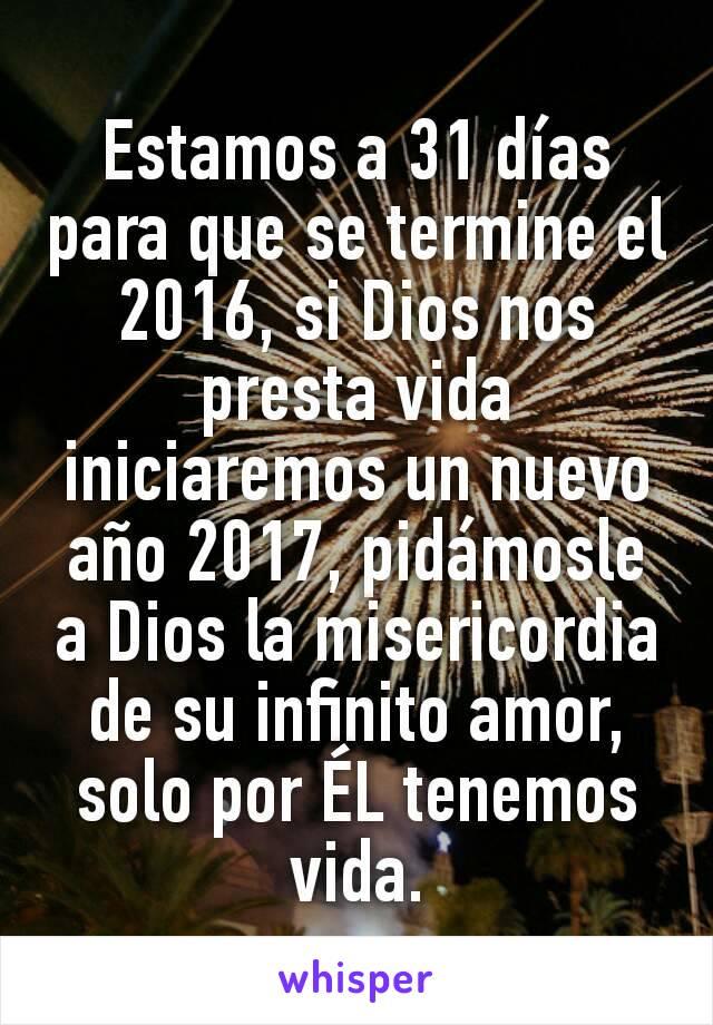 Estamos a 31 días para que se termine el 2016, si Dios nos presta vida iniciaremos un nuevo año 2017, pidámosle a Dios la misericordia de su infinito amor, solo por ÉL tenemos vida.