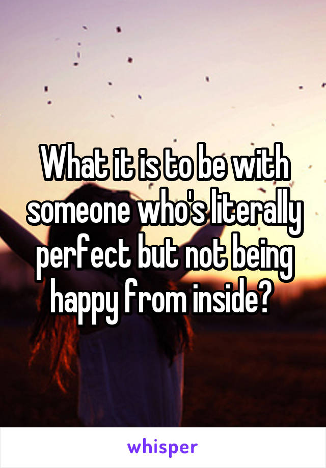 What it is to be with someone who's literally perfect but not being happy from inside?