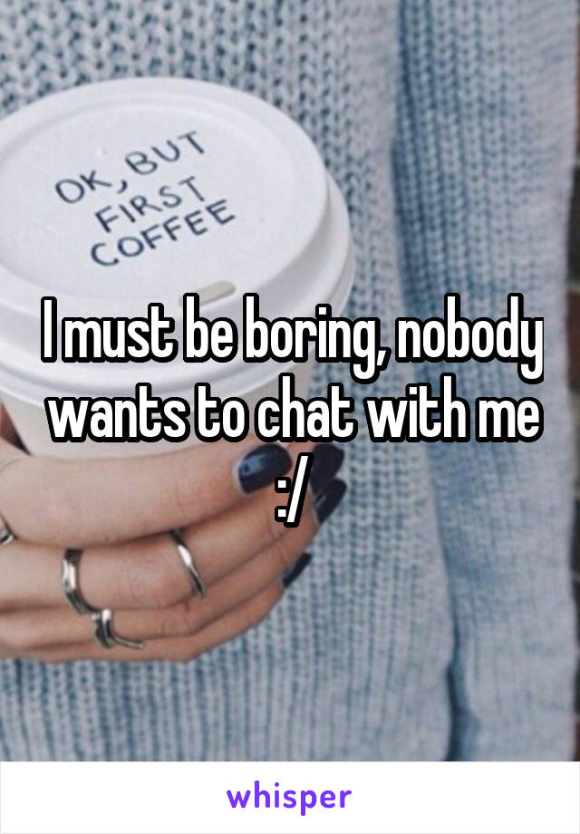 I must be boring, nobody wants to chat with me :/