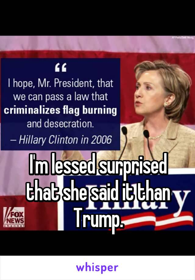 I'm lessed surprised that she said it than Trump.