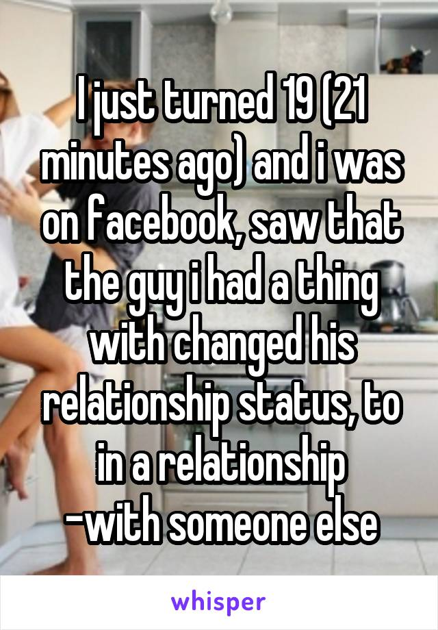 I just turned 19 (21 minutes ago) and i was on facebook, saw that the guy i had a thing with changed his relationship status, to in a relationship -with someone else