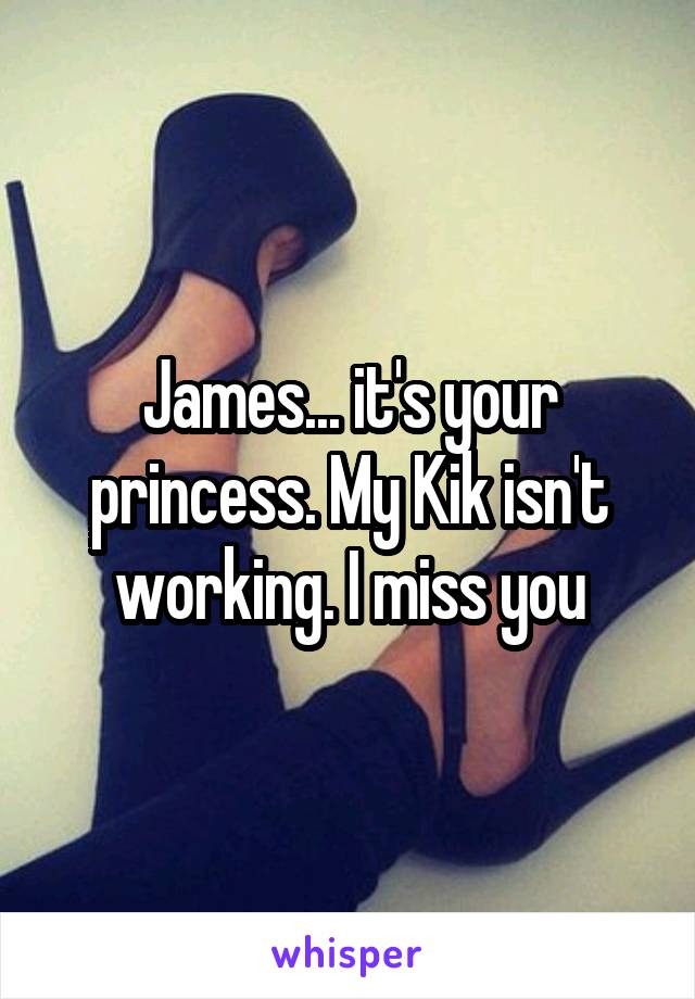James... it's your princess. My Kik isn't working. I miss you